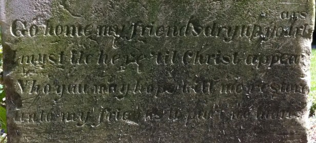 "Words from the Tombstone of Eliza Jane Bens, in Delaware County, Ohio:  ""Go home my friends, dry up your tears.  I must lie here til Christ appears, Who you may hope will me restore unto my friends to part no more.""  She died May 9, 1841 at age 22."